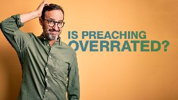 View article Is Preaching Overrated?