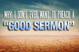 View article Why I Don't Ever Want To Preach A Good Sermon