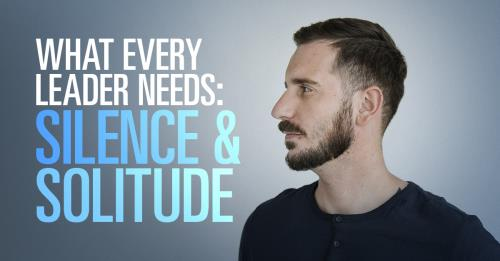 View article What Every Leader Needs: Silence And Solitude